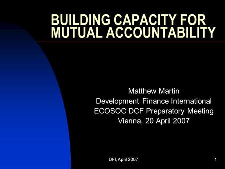 DFI, April 20071 BUILDING CAPACITY FOR MUTUAL ACCOUNTABILITY Matthew Martin Development Finance International ECOSOC DCF Preparatory Meeting Vienna, 20.