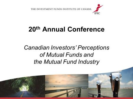 20 th Annual Conference Canadian Investors' Perceptions of <strong>Mutual</strong> <strong>Funds</strong> and the <strong>Mutual</strong> <strong>Fund</strong> Industry.