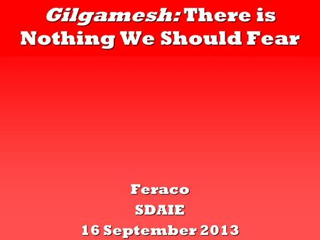 Gilgamesh: There is Nothing We Should Fear FeracoSDAIE 16 September 2013.