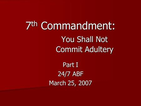 Part I 24/7 ABF March 25, 2007 7 th Commandment: You Shall Not Commit Adultery.