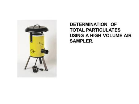 DETERMINATION OF TOTAL PARTICULATES USING A HIGH VOLUME AIR SAMPLER.