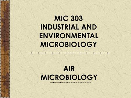 MIC 303 INDUSTRIAL AND ENVIRONMENTAL MICROBIOLOGY AIR MICROBIOLOGY.