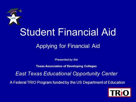 Student Financial Aid Applying for Financial Aid Presented by the Texas Association of Developing Colleges East Texas Educational Opportunity Center A.