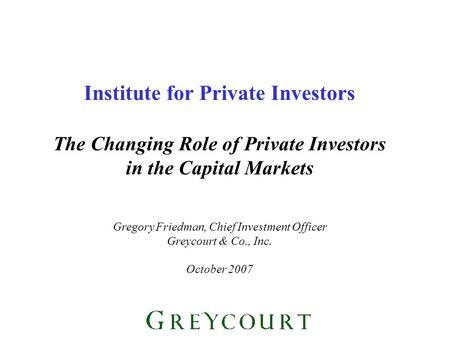 Institute for Private Investors The Changing Role of Private Investors in the Capital Markets Gregory Friedman, Chief Investment Officer Greycourt & Co.,