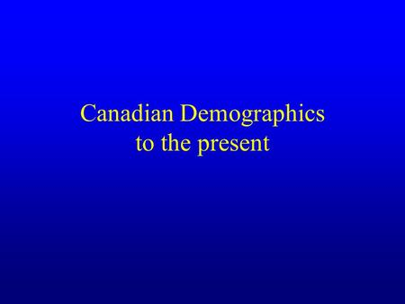 Canadian Demographics to the present. Background to Current Population Future directions are combinations of present and future trends +? The most important.
