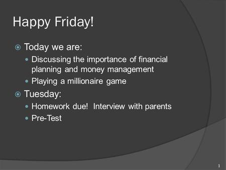 Happy Friday!  Today we are: Discussing the importance of financial planning and money management Playing a millionaire game  Tuesday: Homework due!