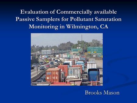 Evaluation of Commercially available Passive Samplers for Pollutant Saturation Monitoring in Wilmington, CA Brooks Mason.