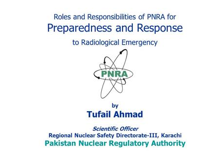 Roles and Responsibilities of PNRA for Preparedness and Response to Radiological Emergency by Tufail Ahmad Scientific Officer Regional Nuclear Safety Directorate-III,