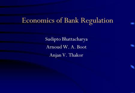 Economics of Bank Regulation Sudipto Bhattacharya Arnoud W. A. Boot Anjan V. Thakor.