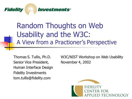 Random Thoughts on Web Usability and the W3C: A View from a Practioner's Perspective Thomas S. Tullis, Ph.D. Senior Vice President, Human Interface Design.