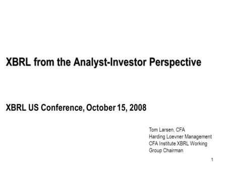 1 XBRL from the Analyst-Investor Perspective XBRL US Conference, October 15, 2008 Tom Larsen, CFA Harding Loevner Management CFA Institute XBRL Working.