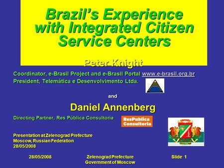 28/05/2008Zelenograd Prefecture Government of Moscow Slide 1 Brazil's Experience with Integrated Citizen Service Centers Peter Knight Coordinator, e-Brasil.