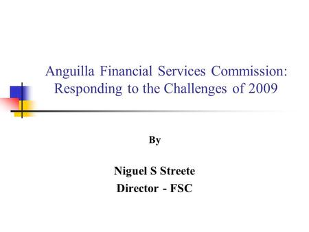 Anguilla Financial Services Commission: Responding to the Challenges of 2009 By Niguel S Streete Director - FSC.
