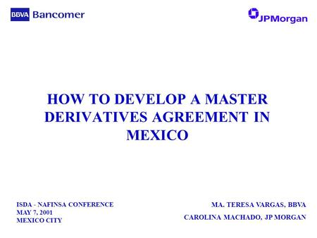ISDA - NAFINSA CONFERENCE MAY 7, 2001 MEXICO CITY MA. TERESA VARGAS, BBVA CAROLINA MACHADO, JP MORGAN HOW TO DEVELOP A MASTER DERIVATIVES AGREEMENT IN.