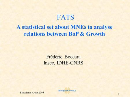 Euroframe 3 June 2005 1 FATS Frédéric Boccara Insee, IDHE-CNRS A statistical set about MNEs to analyse relations between BoP & Growth.