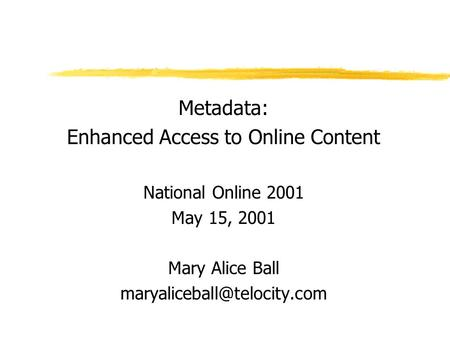 Metadata: Enhanced Access to Online Content National Online 2001 May 15, 2001 Mary Alice Ball