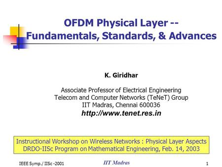 IEEE Symp./ IISc -2001 IIT Madras 1 OFDM Physical Layer -- Fundamentals, Standards, & Advances K. Giridhar Associate Professor of Electrical Engineering.