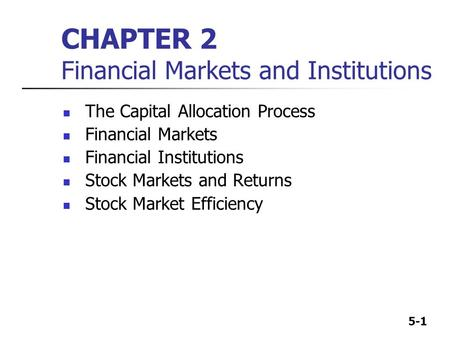 5-1 CHAPTER 2 Financial Markets and Institutions The Capital Allocation Process Financial Markets Financial Institutions Stock Markets and Returns Stock.