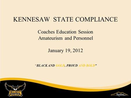 "KENNESAW STATE COMPLIANCE Coaches Education Session Amateurism and Personnel January 19, 2012 ""BLACK AND GOLD, PROUD AND BOLD"""