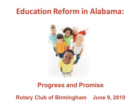 Education Reform in Alabama: Progress and Promise Rotary Club of Birmingham June 9, 2010.