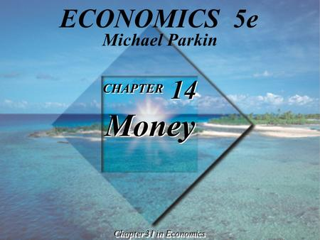 CHAPTER 14 Money CHAPTER 14 Money Chapter 31 in Economics Michael Parkin ECONOMICS 5e.