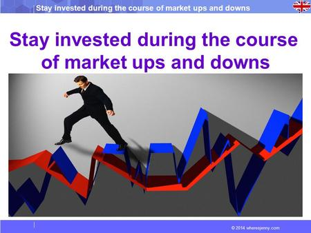 Stay invested during the course of market ups and downs © 2014 wheresjenny.com Stay invested during the course of market ups and downs.