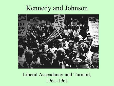 Kennedy and Johnson Liberal Ascendancy and Turmoil, 1961-1961.