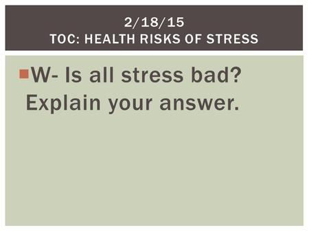  W- Is all stress bad? Explain your answer. 2/18/15 TOC: HEALTH RISKS OF STRESS.