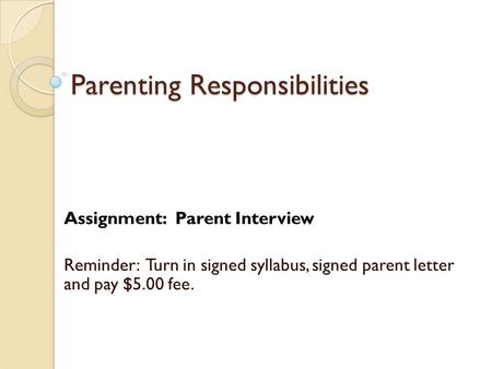 Parenting Responsibilities Assignment: Parent Interview Reminder: Turn in signed syllabus, signed parent letter and pay $5.00 fee.