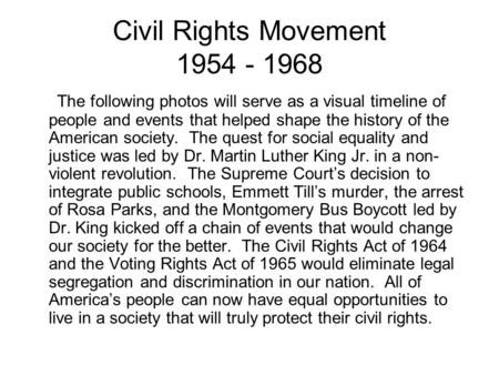 Civil Rights Movement 1954 - 1968 The following photos will serve as a visual timeline of people and events that helped shape the history of the American.
