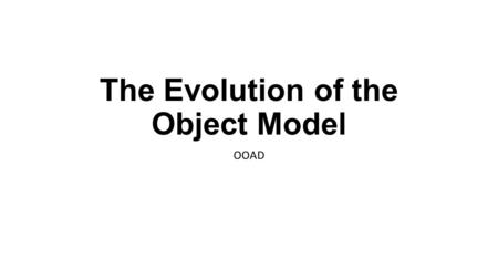 The Evolution of the Object Model OOAD. The Evolution of the Object Model software engineering trends observed The shift in focus from programming-in-the-small.