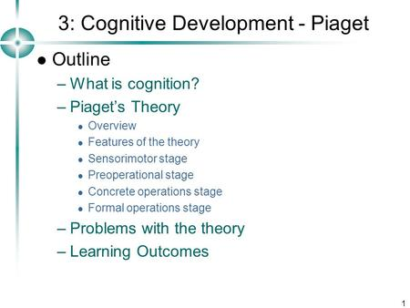 1 3: Cognitive Development - Piaget Outline –What is cognition? –Piaget's Theory Overview Features of the theory Sensorimotor stage Preoperational stage.
