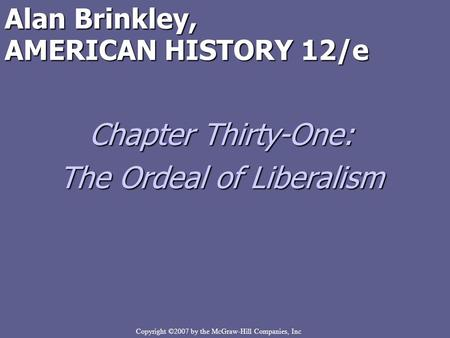 Copyright ©2007 by the McGraw-Hill Companies, Inc Alan Brinkley, AMERICAN HISTORY 12/e Chapter Thirty-One: The Ordeal of Liberalism.