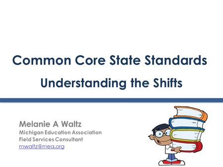 Common Core State Standards Understanding the Shifts Melanie A Waltz Michigan Education Association Field Services Consultant
