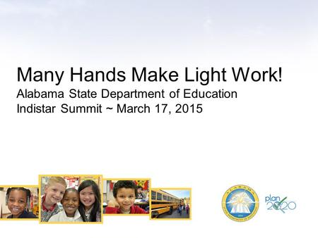 Many Hands Make Light Work! Alabama State Department of Education Indistar Summit ~ March 17, 2015.