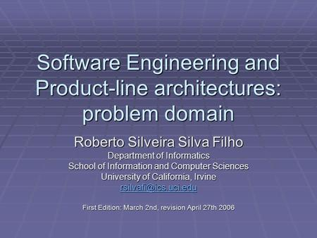 Software Engineering and Product-line architectures: problem domain Roberto Silveira Silva Filho Department of Informatics School of Information and Computer.