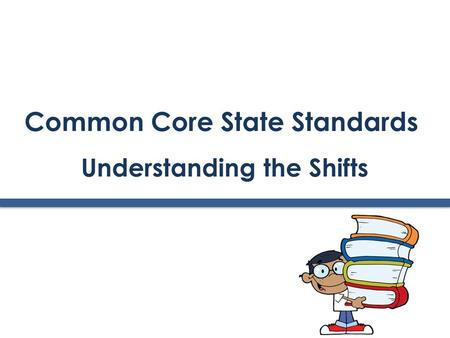 Common Core State Standards Understanding the Shifts.