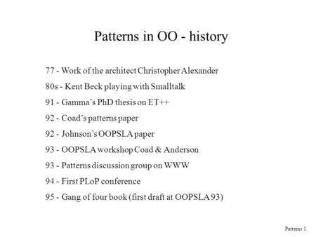 Patterns 1 Patterns in OO - history 77 - Work of the architect Christopher Alexander 80s - Kent Beck playing with Smalltalk 91 - Gamma's PhD thesis on.
