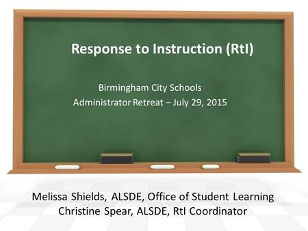 Response to Instruction (RtI) Melissa Shields, ALSDE, Office of Student Learning Christine Spear, ALSDE, RtI Coordinator Birmingham City Schools Administrator.