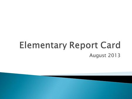 August 2013.  Manual completion of report cards  Changes accommodated as possible  Confusion on how to mark cards: ◦ Reading ◦ Writing ◦ Test scores.
