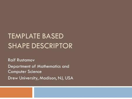 TEMPLATE BASED SHAPE DESCRIPTOR Raif Rustamov Department of Mathematics and Computer Science Drew University, Madison, NJ, USA.