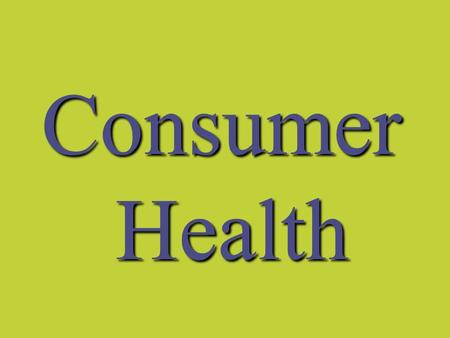 Consumer Health. I. Consumer A person who buys or uses products or servicesA person who buys or uses products or services.
