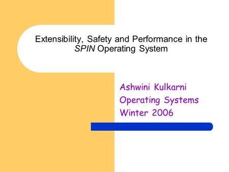 Extensibility, Safety and Performance in the SPIN Operating System Ashwini Kulkarni Operating Systems Winter 2006.