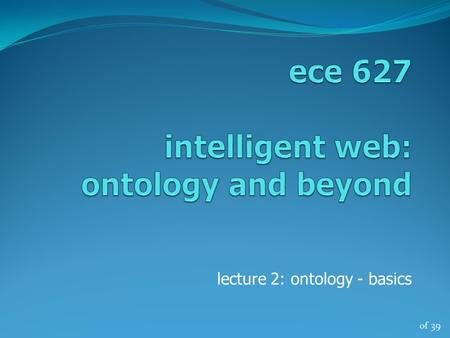 Of 39 lecture 2: ontology - basics. of 39 ontology a branch of metaphysics relating to the nature and relations of being a particular theory about the.