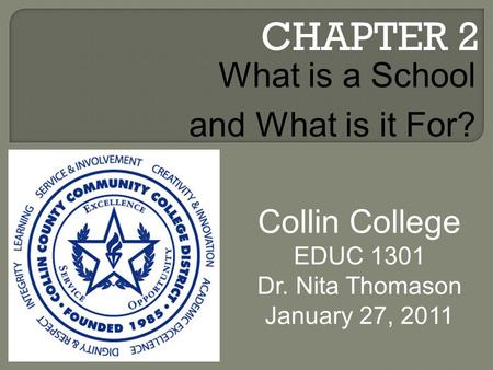 CHAPTER 2 Collin College EDUC 1301 Dr. Nita Thomason January 27, 2011 What is a School and What is it For?
