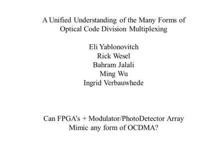 A Unified Understanding of the Many Forms of Optical Code Division Multiplexing Eli Yablonovitch Rick Wesel Bahram Jalali Ming Wu Ingrid Verbauwhede Can.