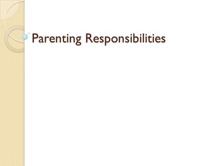 Parenting Responsibilities. Parenting: A Learning Process Parenting: caring for children and helping them grow and develop Parents Should ◦ Have.