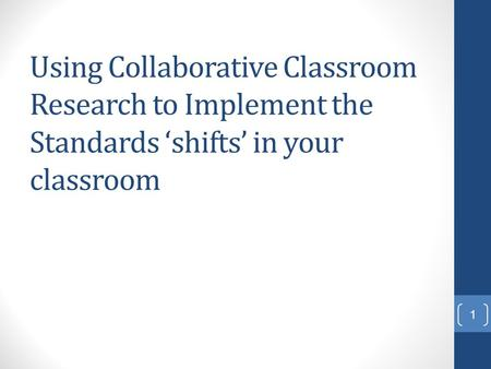 Using Collaborative Classroom Research to Implement the Standards 'shifts' in your classroom 1.