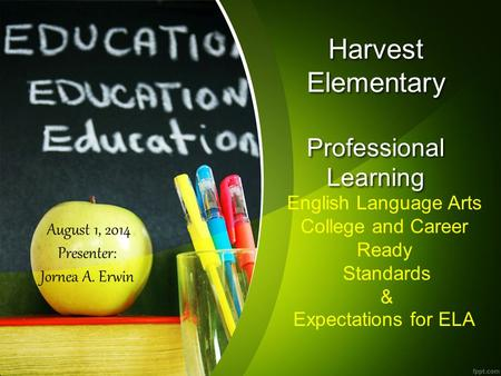 Harvest Elementary Professional Learning English Language Arts College and Career Ready Standards & Expectations for ELA August 1, 2014 Presenter: Jornea.