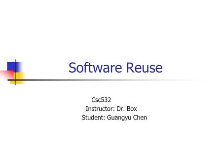 Software Reuse Csc532 Instructor: Dr. Box Student: Guangyu Chen.